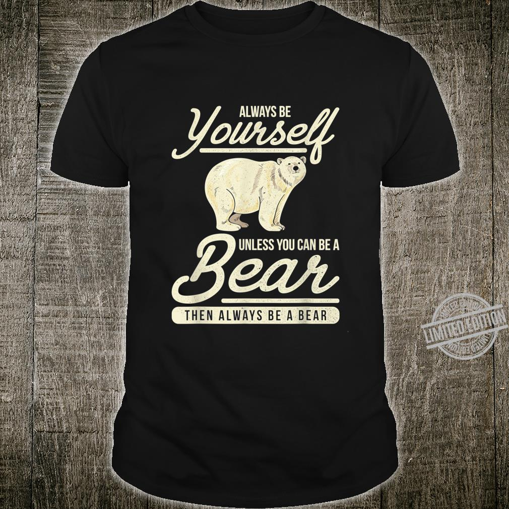Always Be Yourself Unless You Can Be A Bear Shirt